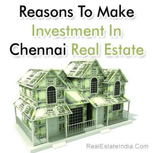 Reasons To Make Investment In Chennai Real Estate